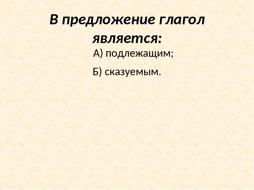 В предложение глагол является: А) подлежащим; Б) сказуемым.