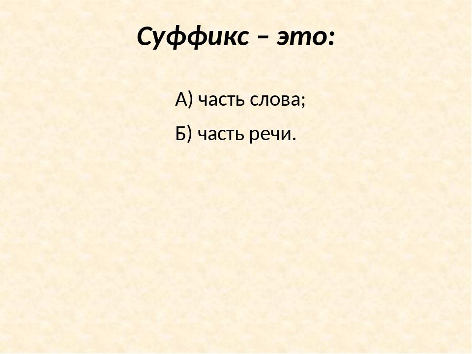 Суффикс – это: А) часть слова; Б) часть речи.