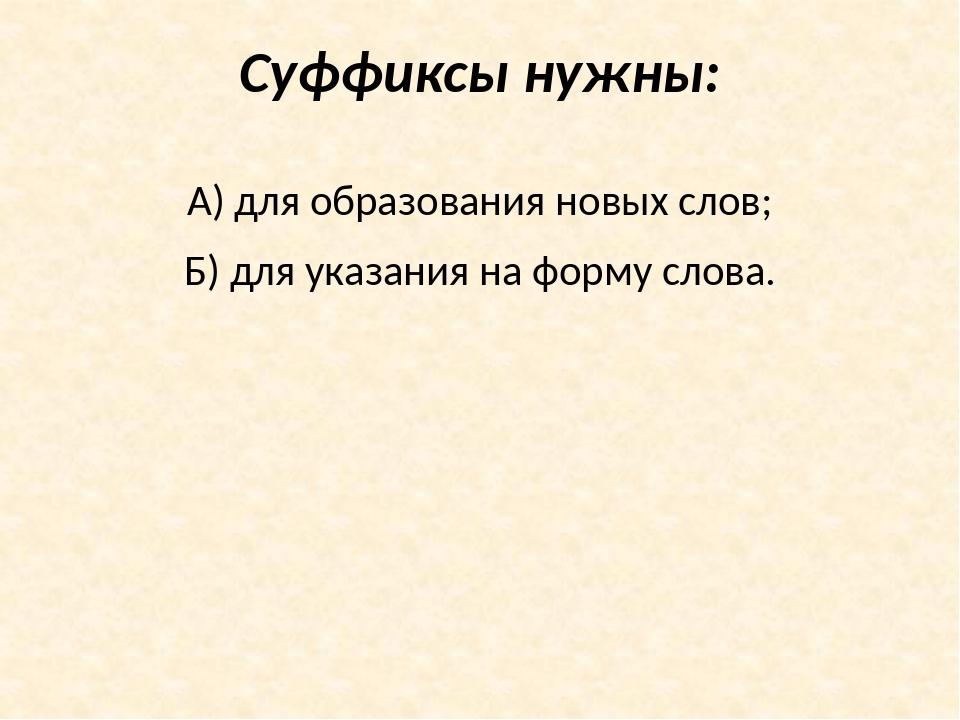 Суффиксы нужны: А) для образования новых слов; Б) для указания на форму слова.