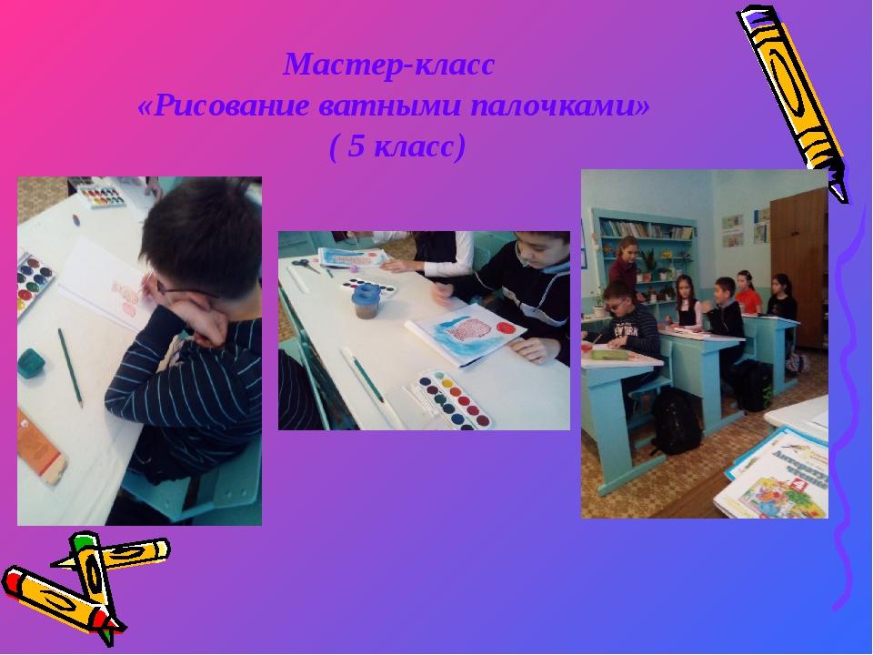 Мастер-класс «Рисование ватными палочками» ( 5 класс)