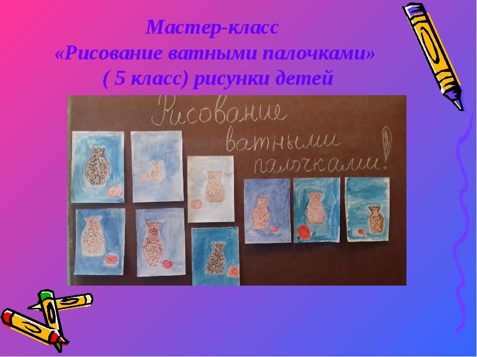 Мастер-класс «Рисование ватными палочками» ( 5 класс) рисунки детей