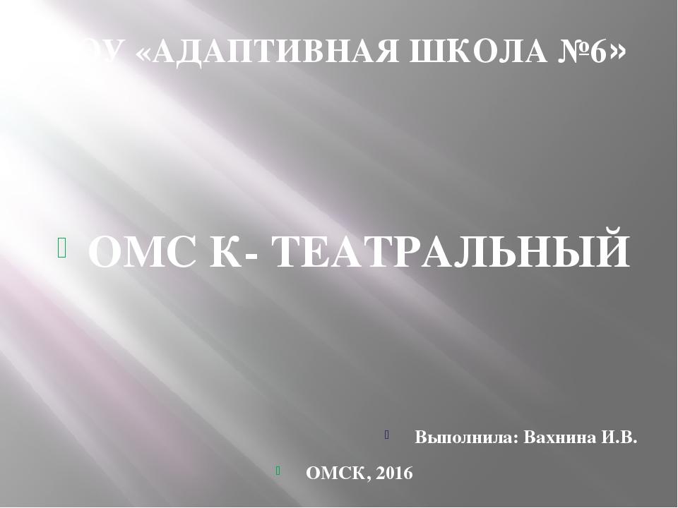 КОУ «АДАПТИВНАЯ ШКОЛА №6» ОМС К- ТЕАТРАЛЬНЫЙ Выполнила: Вахнина И.В. ОМСК, 2016