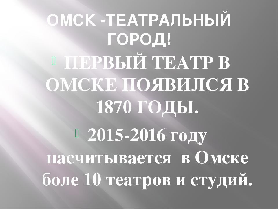 ОМСК -ТЕАТРАЛЬНЫЙ ГОРОД! ПЕРВЫЙ ТЕАТР В ОМСКЕ ПОЯВИЛСЯ В 1870 ГОДЫ. 2015-2016...