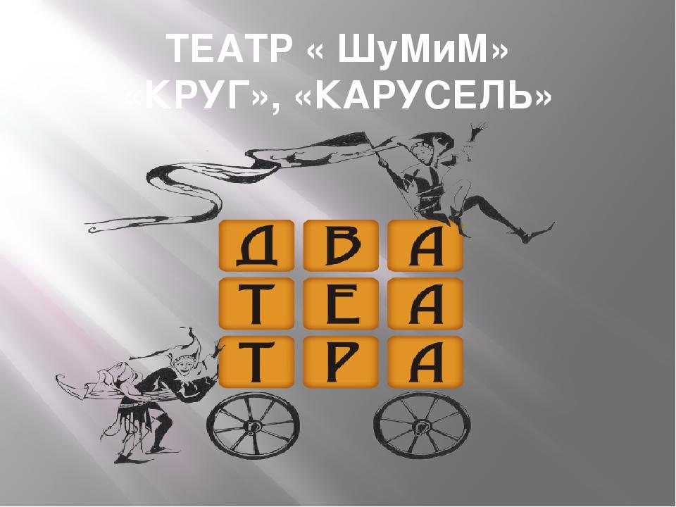 ТЕАТР « ШуМиМ» «КРУГ», «КАРУСЕЛЬ»