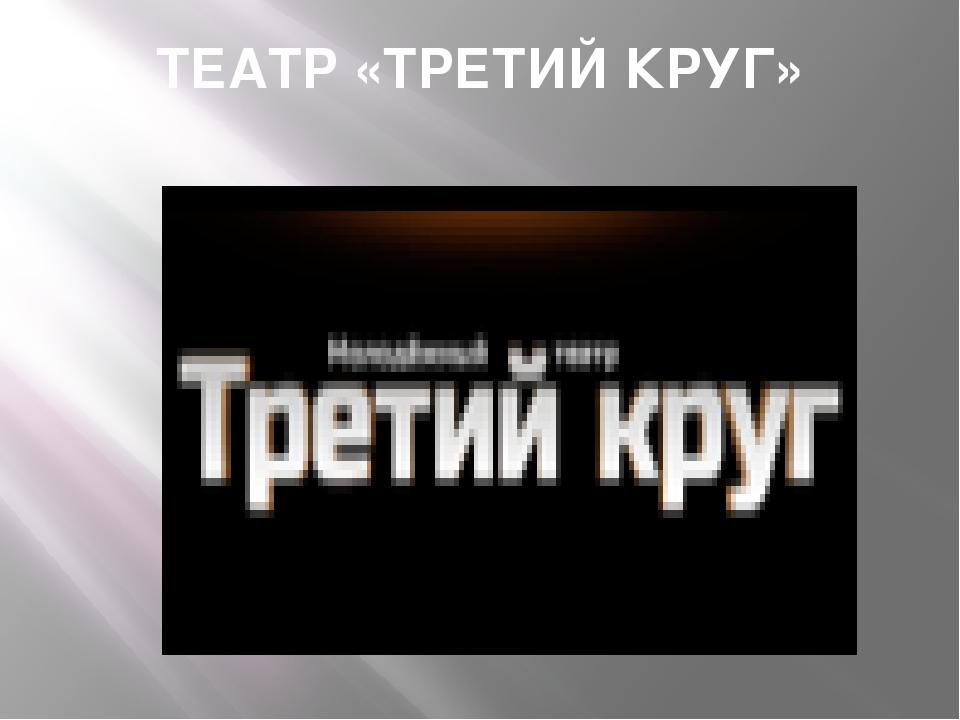 ТЕАТР «ТРЕТИЙ КРУГ»