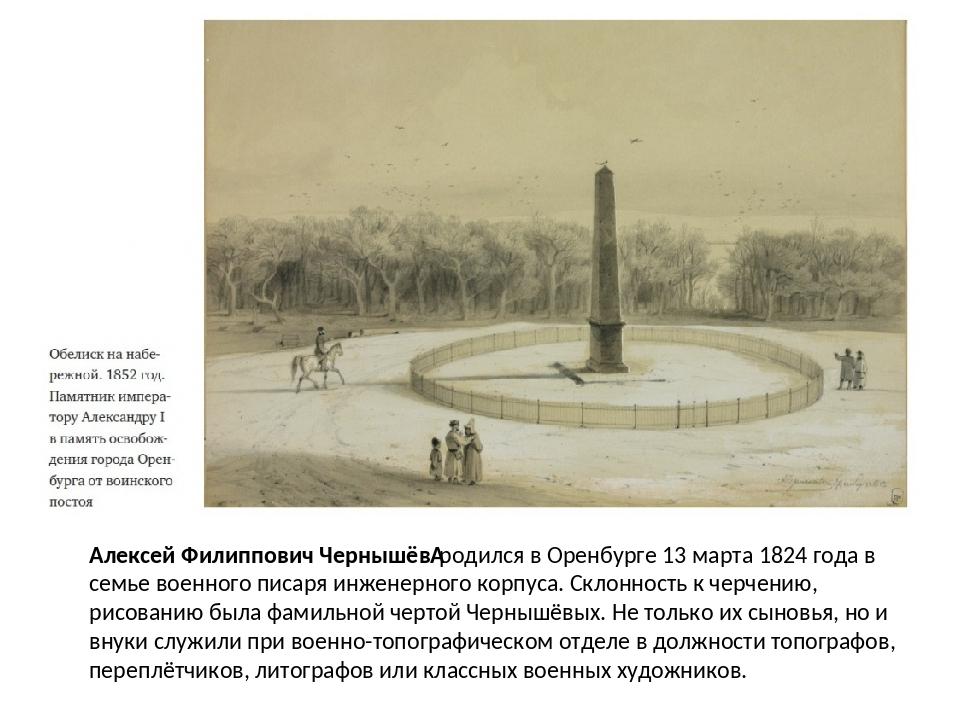 Алексей Филиппович Чернышёвродился в Оренбурге 13 марта 1824 года в семье во...