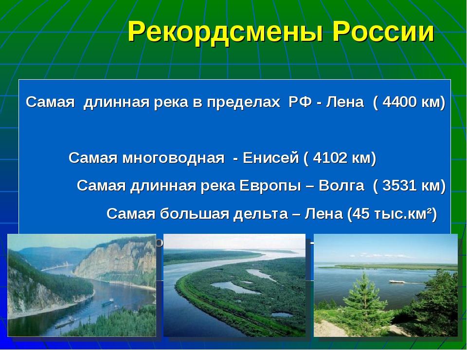 Самая длинная река в пределах РФ - Лена ( 4400 км) Самая многоводная - Енисей...