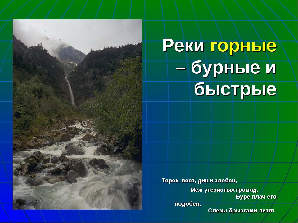 Реки горные – бурные и быстрые Терек воет, дик и злобен, Меж утесистых громад...