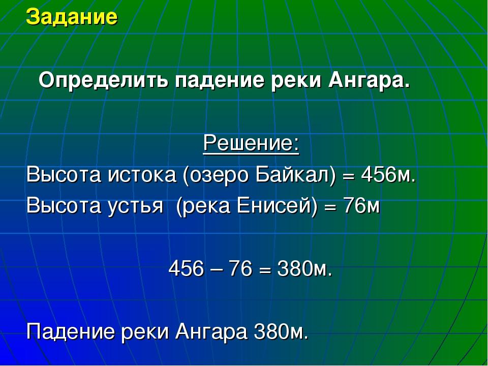 Задание Определить падение реки Ангара. Решение: Высота истока (озеро Байкал)...