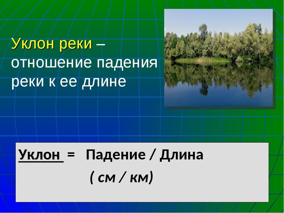 Уклон реки – отношение падения реки к ее длине Уклон = Падение / Длина ( см /...