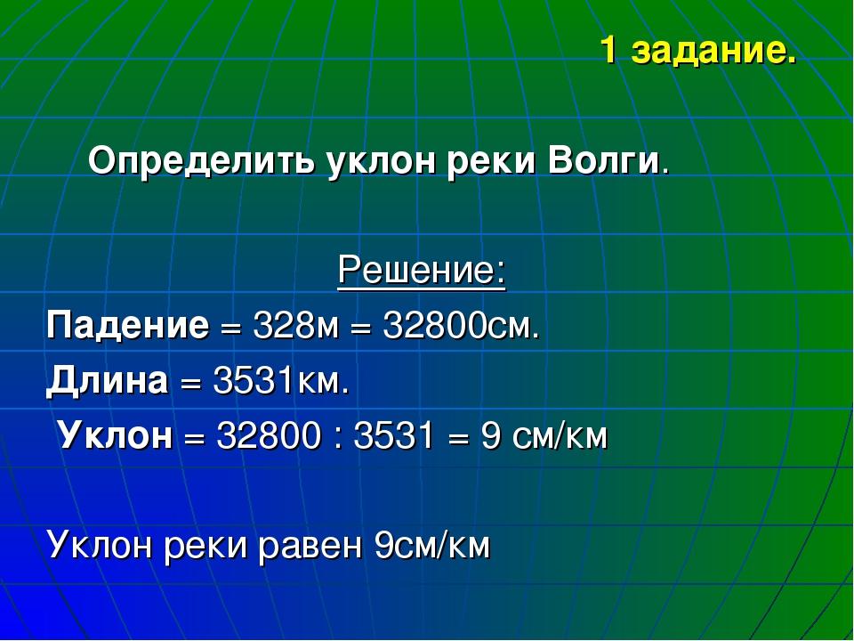 1 задание. Определить уклон реки Волги. Решение: Падение = 328м = 32800см. Дл...