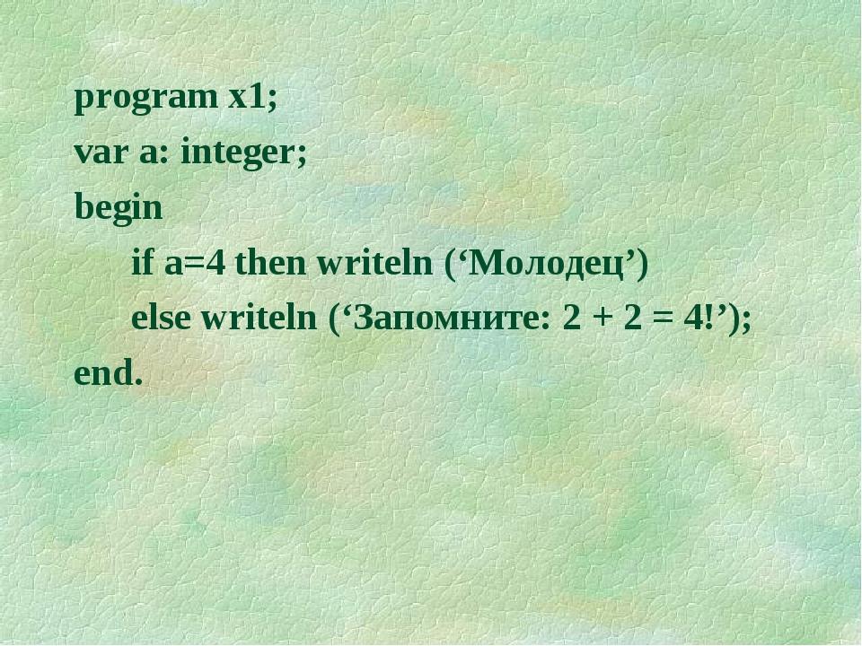 program x1; var a: integer; begin if a=4 then writeln ('Молодец') else writel...