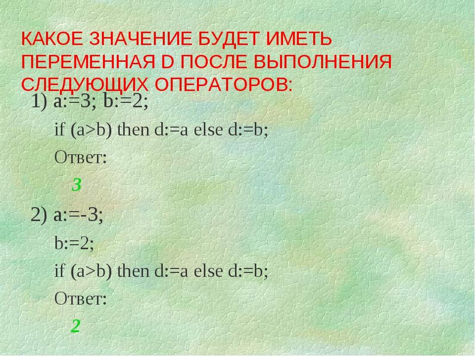 1) a:=3; b:=2; if (a>b) then d:=a else d:=b; Ответ:  3 2) a:=-3; b:=2; if (a...