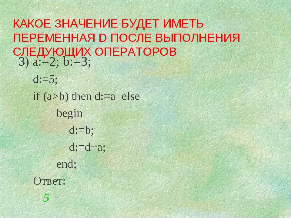 3) a:=2; b:=3; d:=5; if (a>b) then d:=a else begin d:=b; d:=d+a;...
