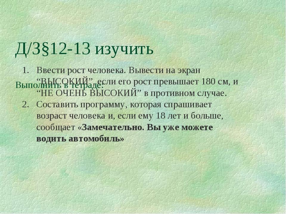 Д/З§12-13 изучить Выполнить в тетраде: Ввести рост человека. Вывести на экран...