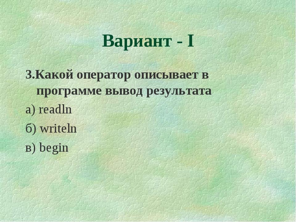 3.Какой оператор описывает в программе вывод результата а) readln б) writeln...