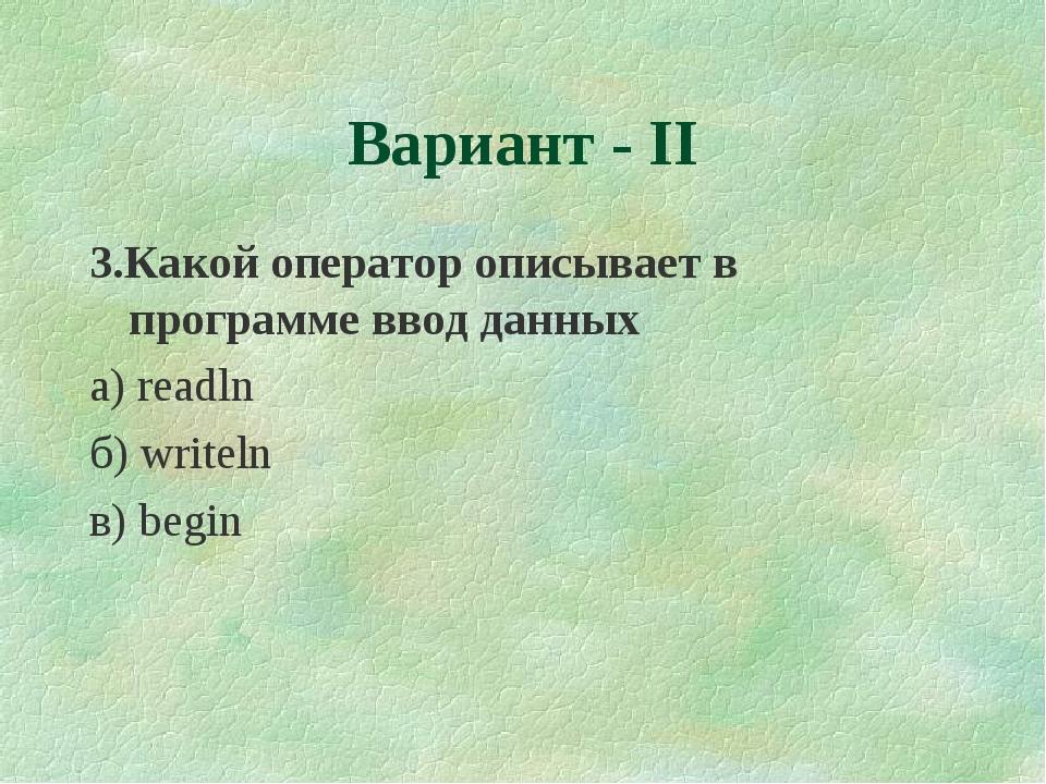 3.Какой оператор описывает в программе ввод данных а) readln б) writeln в) be...