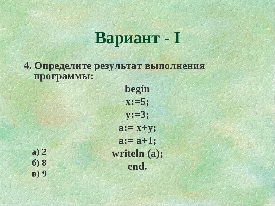 Вариант - I 4. Определите результат выполнения программы: begin x:=5; y:=3; a...