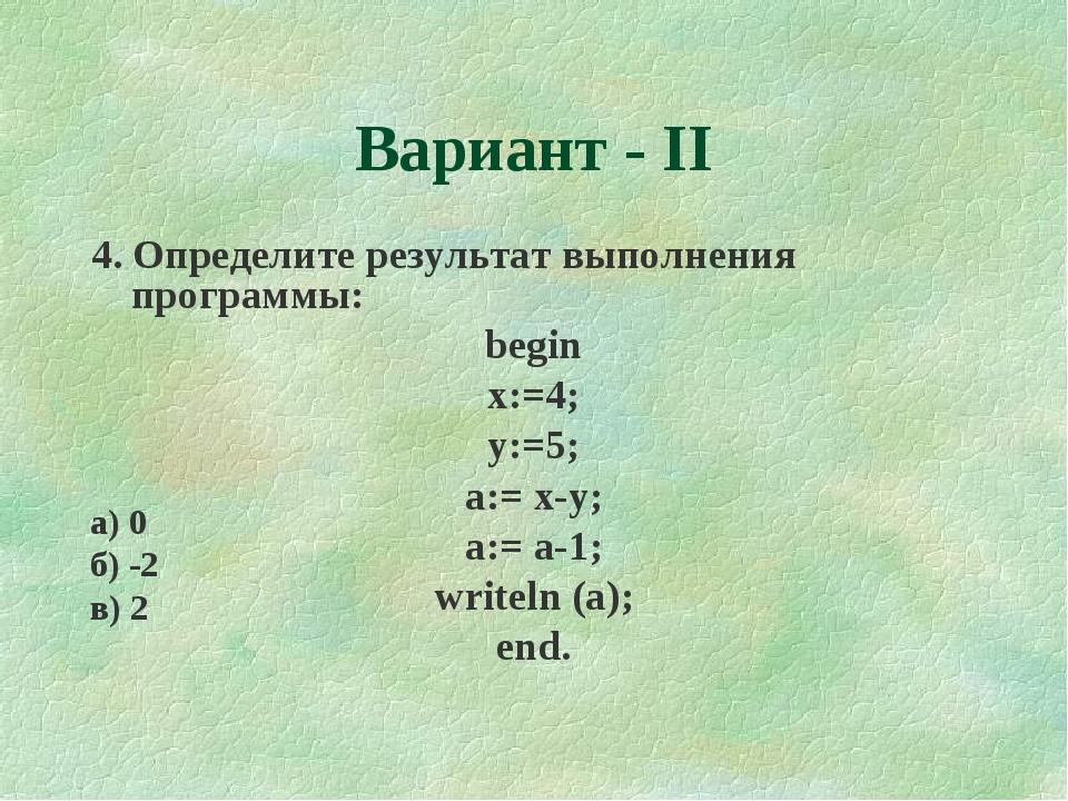 Вариант - II 4. Определите результат выполнения программы: begin x:=4; y:=5;...