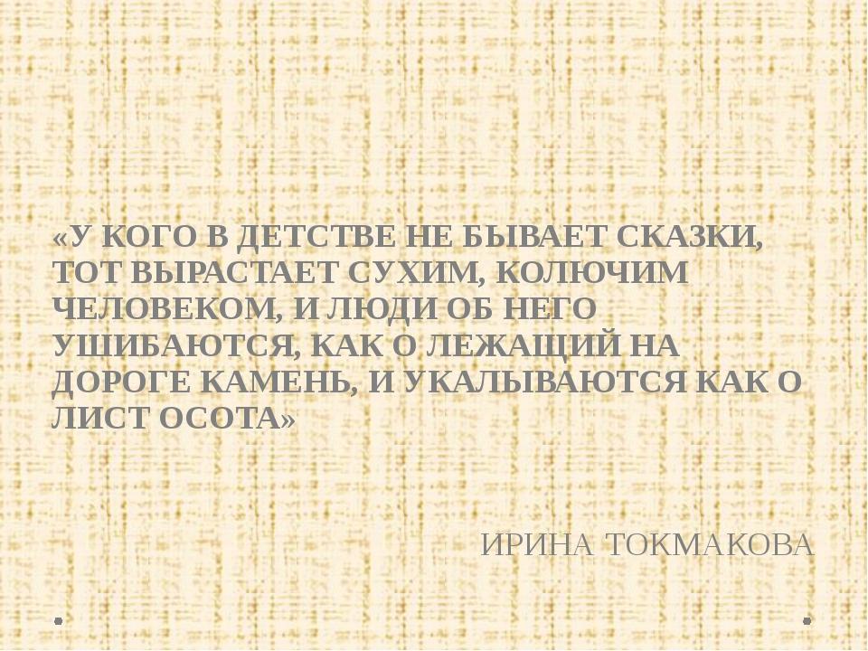 «У КОГО В ДЕТСТВЕ НЕ БЫВАЕТ СКАЗКИ, ТОТ ВЫРАСТАЕТ СУХИМ, КОЛЮЧИМ ЧЕЛОВЕКОМ,...