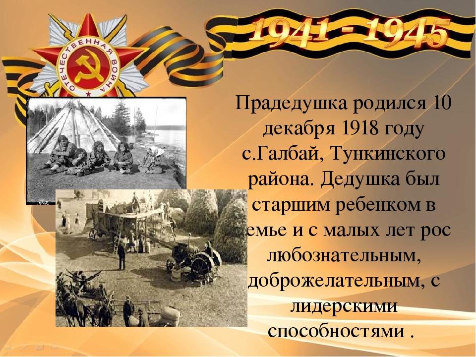 Прадедушка родился 10 декабря 1918 году с.Галбай, Тункинского района. Дедушка...