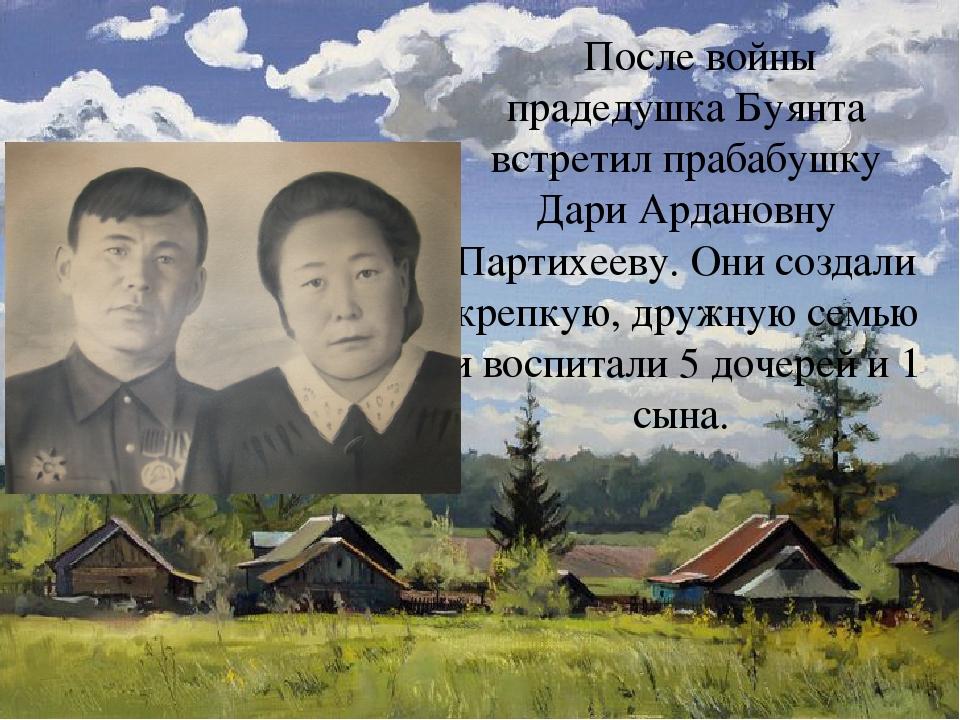 После войны прадедушка Буянта встретил прабабушку Дари Ардановну Партихееву....