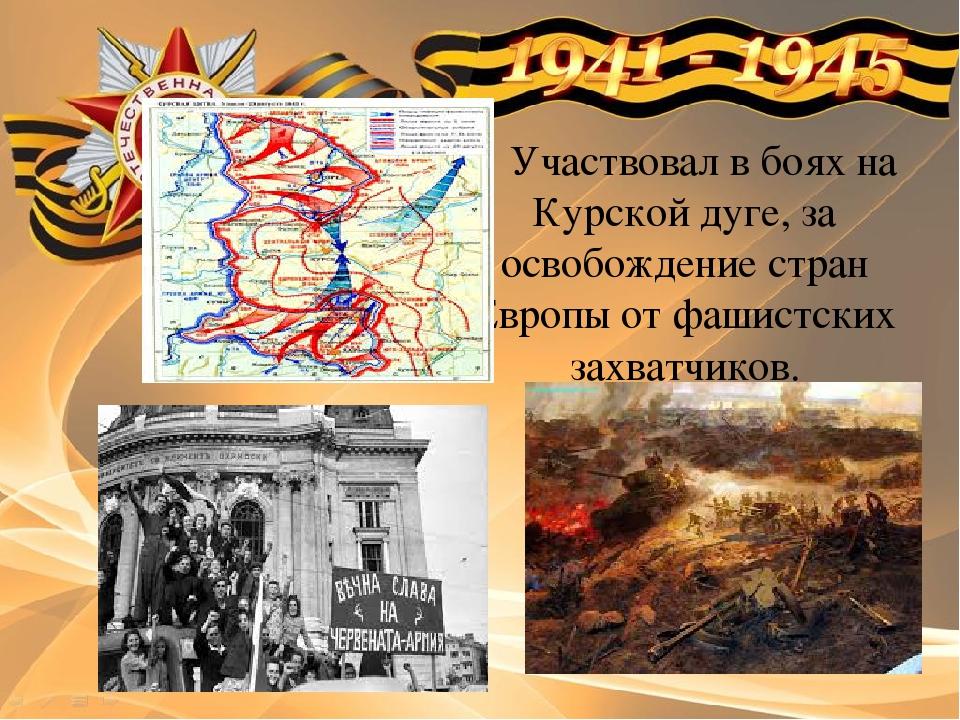 Участвовал в боях на Курской дуге, за освобождение стран Европы от фашистски...