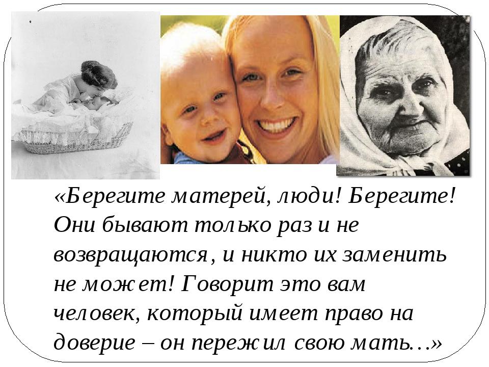 «Берегите матерей, люди! Берегите! Они бывают только раз и не возвращаются,...