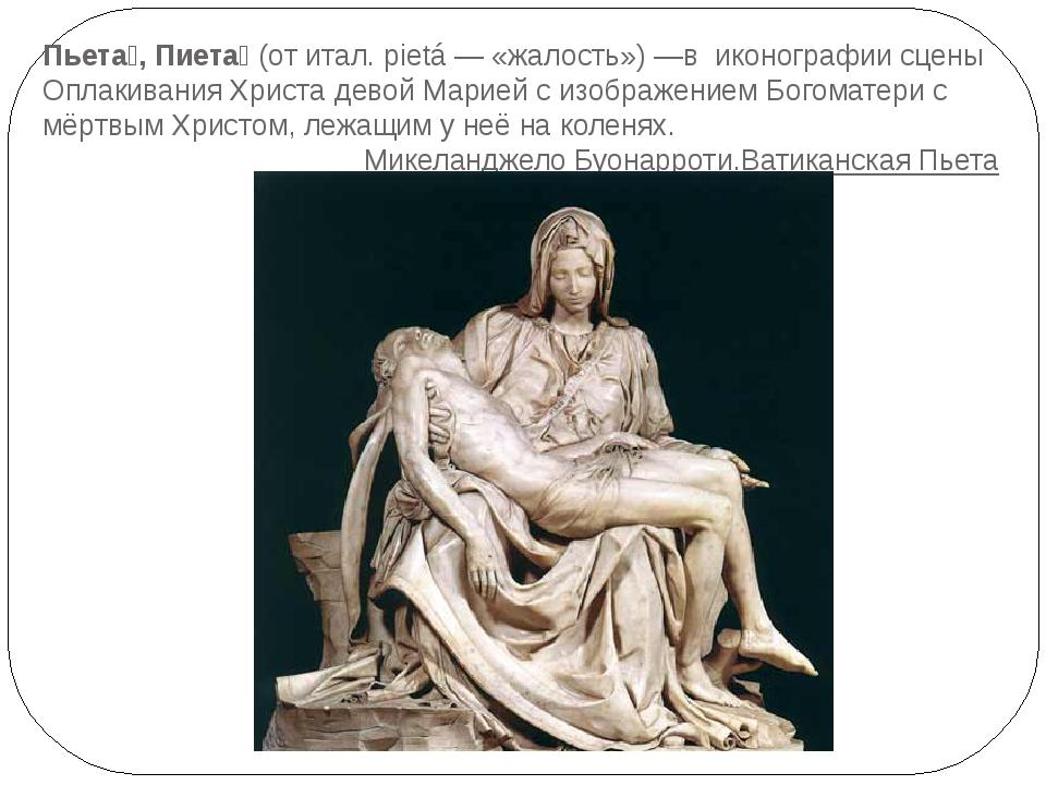 Пьета́, Пиета́(от итал. pietá— «жалость»)—в иконографии сценыОплакивания...