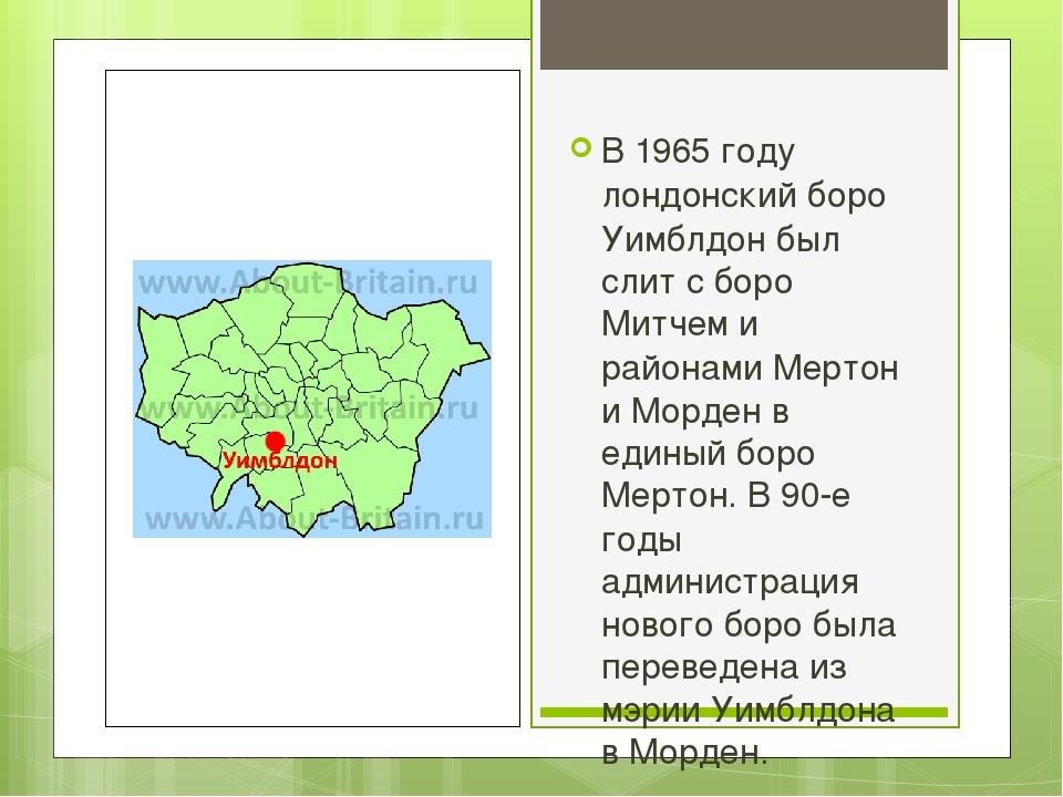 В 1965 году лондонский боро Уимблдон был слит с боро Митчем и районами Мертон...