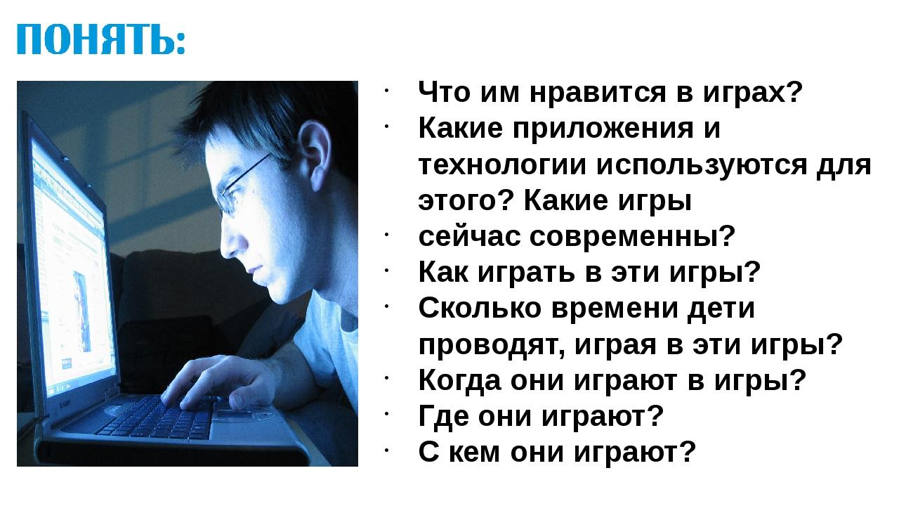 Что им нравится в играх? Какие приложения и технологии используются для этого...
