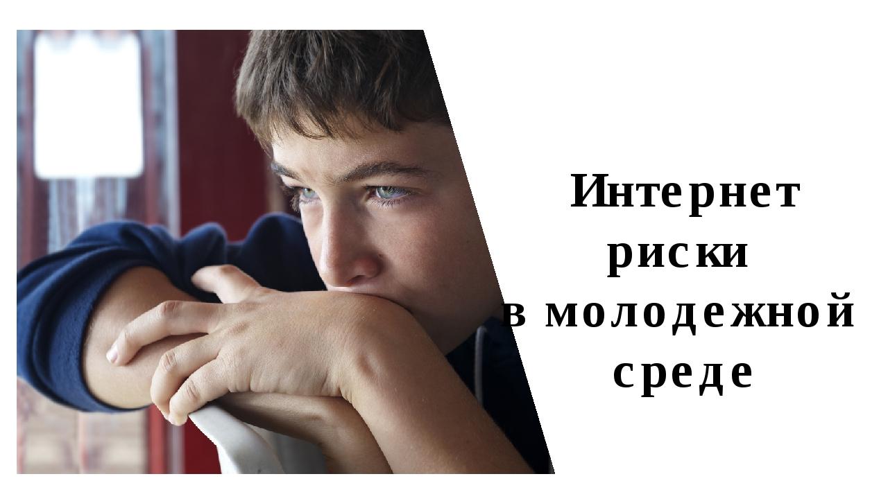 Интернет риски в молодежной среде