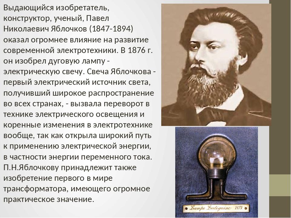 Выдающийся изобретатель, конструктор, ученый, Павел Николаевич Яблочков (1847...