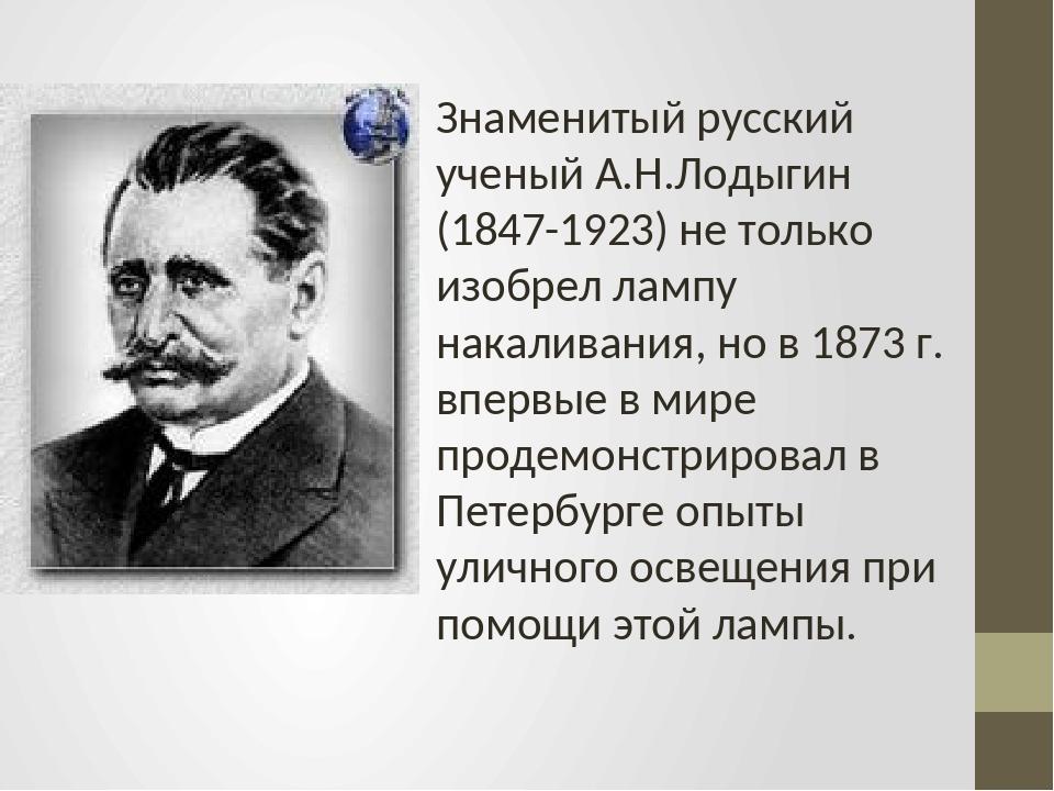 Знаменитый русский ученый А.Н.Лодыгин (1847-1923) не только изобрел лампу нак...