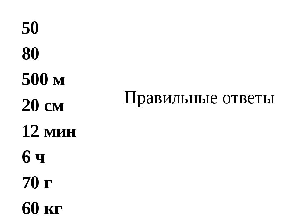 Правильные ответы 50 80 500 м 20 см 12 мин 6 ч 70 г 60 кг