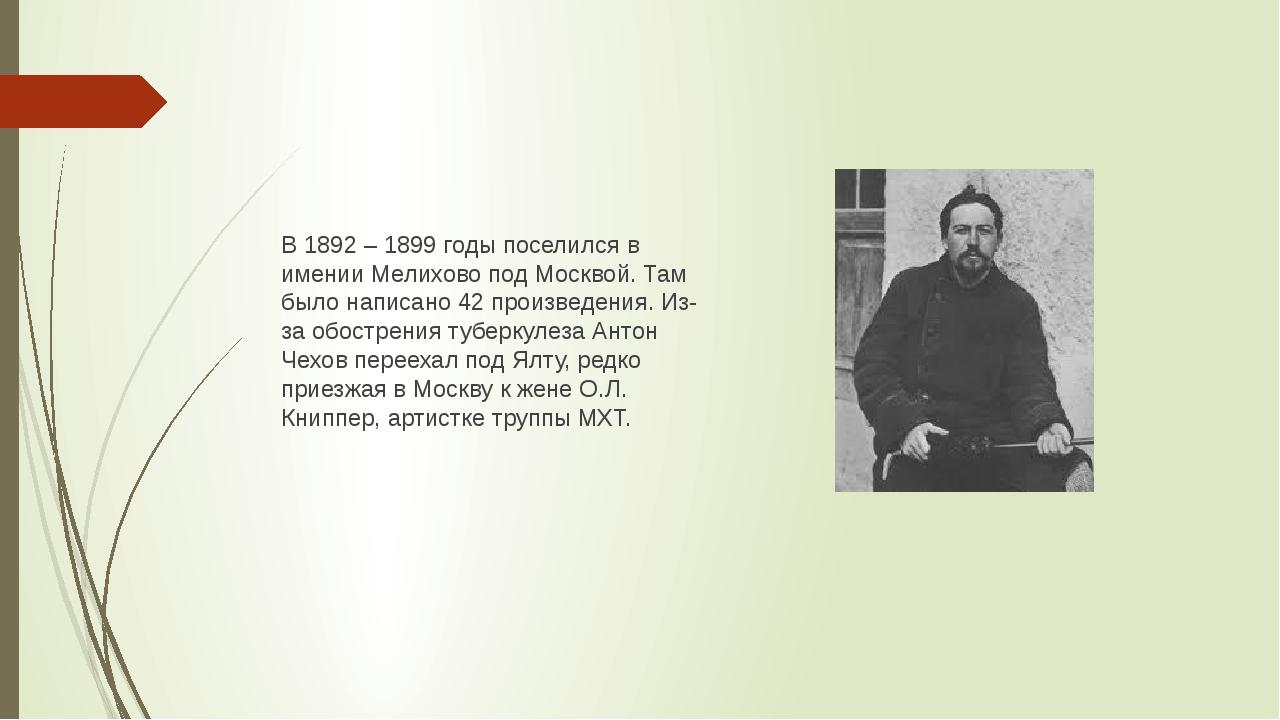В 1892 – 1899 годы поселился в имении Мелихово под Москвой. Там было написано...