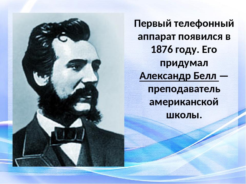 Первый телефонный аппарат появился в 1876 году. Его придумал Александр Белл —...