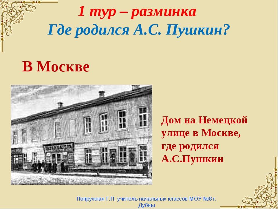 1 тур – разминка Где родился А.С. Пушкин? Попружная Г.П. учитель начальных кл...