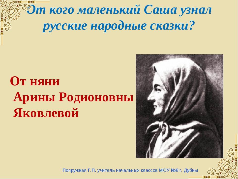 От кого маленький Саша узнал русские народные сказки? Попружная Г.П. учитель...
