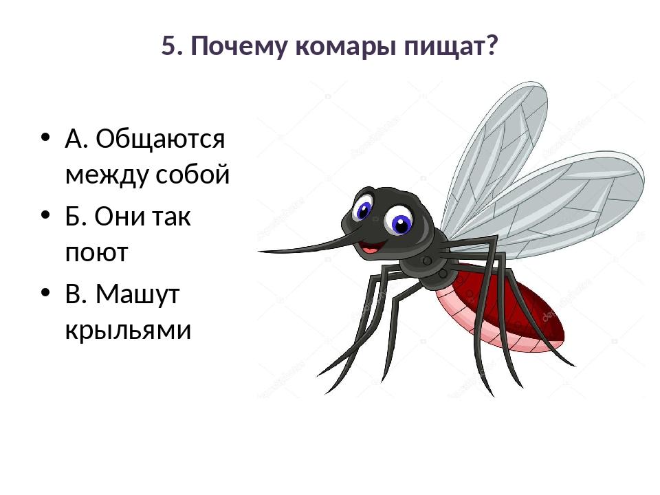 5. Почему комары пищат? А. Общаются между собой Б. Они так поют В. Машут крыл...