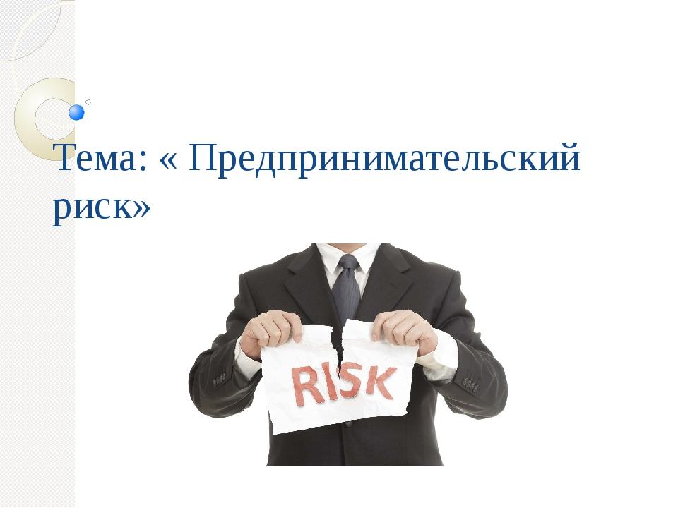 Тема: « Предпринимательский риск»