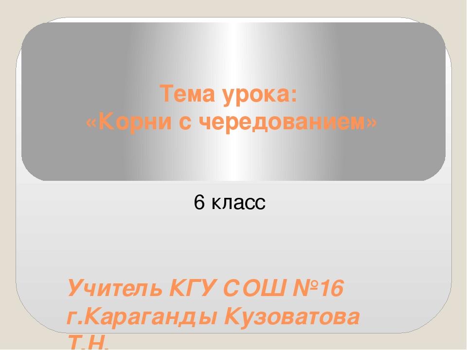 Тема урока: «Корни с чередованием» Учитель КГУ СОШ №16 г.Караганды Кузоватова...