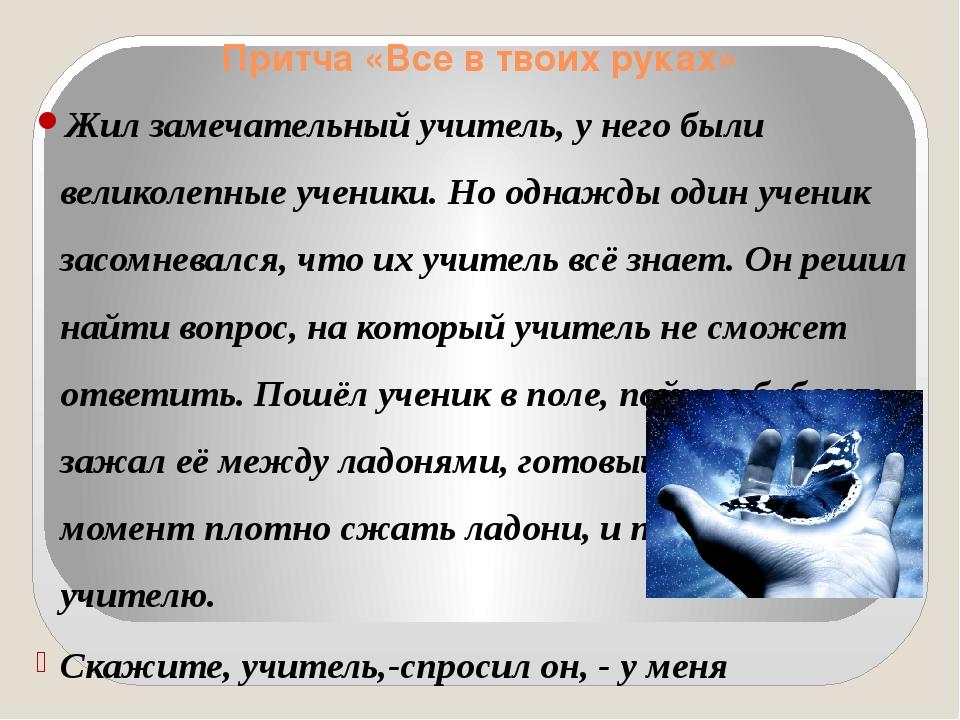Притча «Все в твоих руках» Жил замечательный учитель, у него были великолепны...