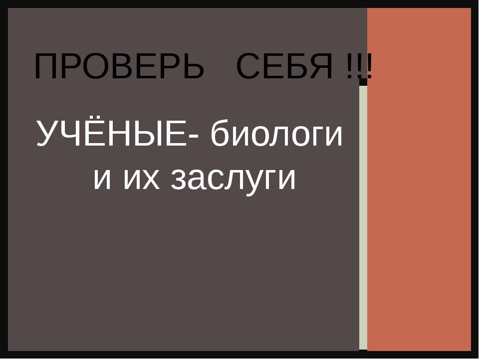 УЧЁНЫЕ- биологи и их заслуги ПРОВЕРЬ СЕБЯ !!!