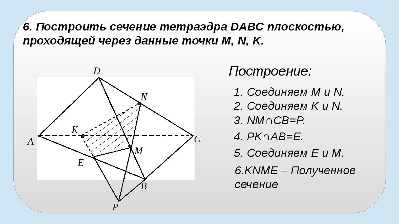 B A D C P E K N M 6. Построить сечение тетраэдра DABC плоскостью, проходящей...