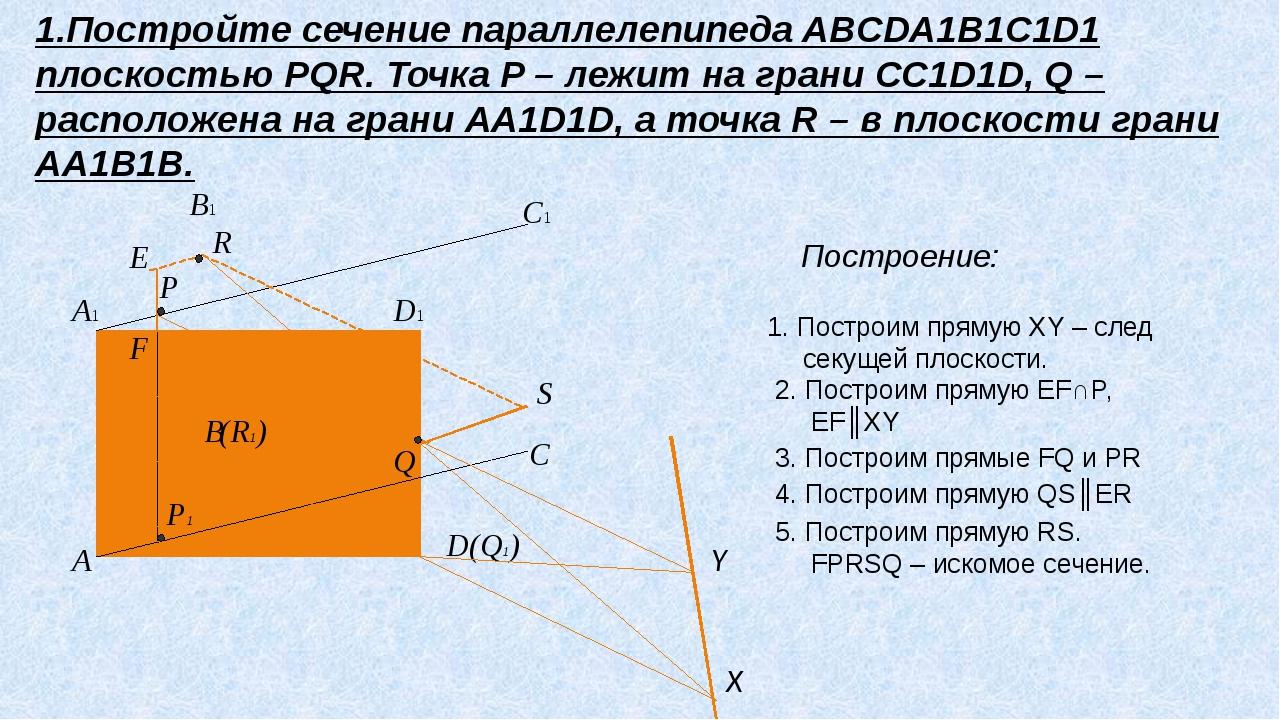 D C D1 C1 B A B1 A1 P R (R1) S (Q1) Q Y X E P1 F 1.Постройте сечение паралле...