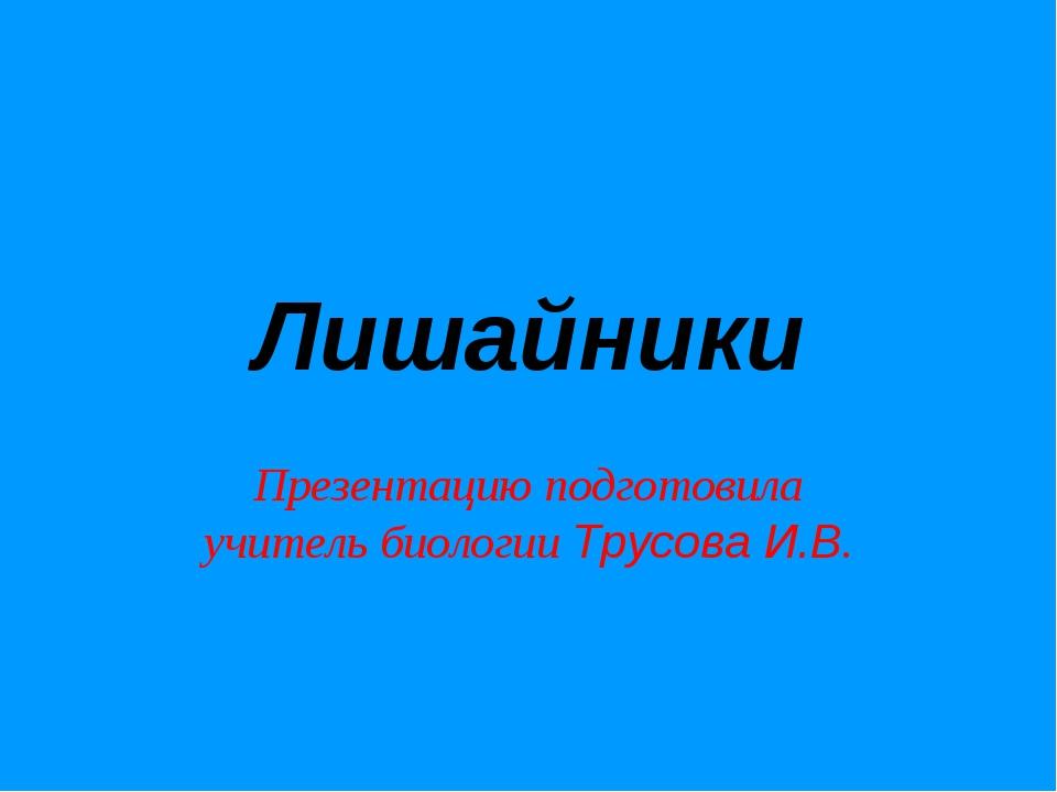 Лишайники Презентацию подготовила учитель биологии Трусова И.В.