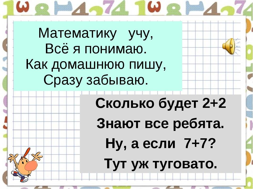 Математику учу, Всё я понимаю. Как домашнюю пишу, Сразу забываю. Сколько буд...