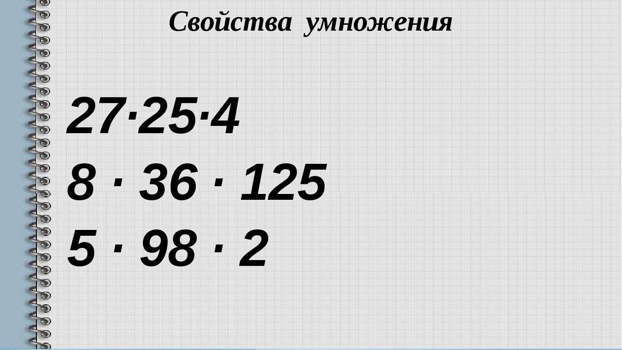 Свойства умножения 27·25·4 8 · 36 · 125 5 · 98 · 2