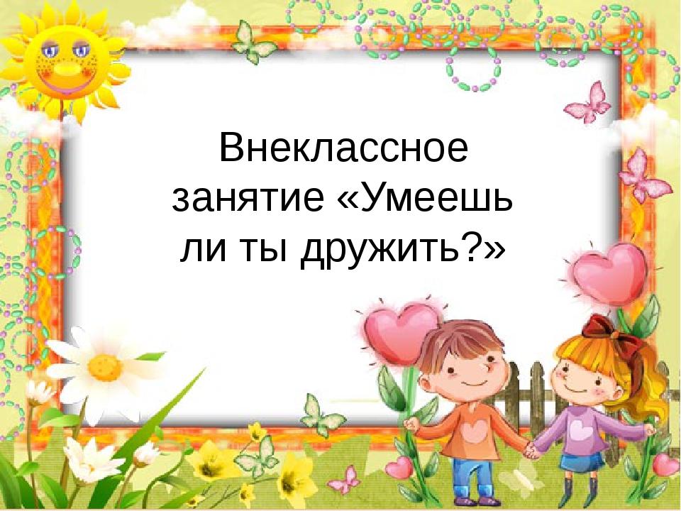 Внеклассное занятие «Умеешь ли ты дружить?» http://goldina-myclas.ucoz.ru/.